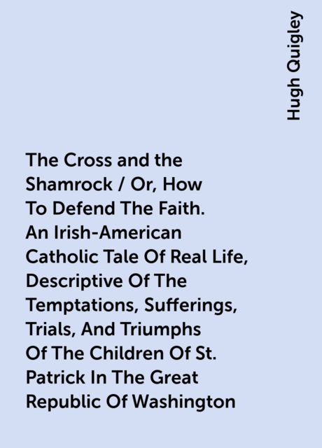 The Cross and the Shamrock / Or, How To Defend The Faith. An Irish-American Catholic Tale Of Real Life, Descriptive Of The Temptations, Sufferings, Trials, And Triumphs Of The Children Of St. Patrick In The Great Republic Of Washington. A Book For The Ent, Hugh Quigley