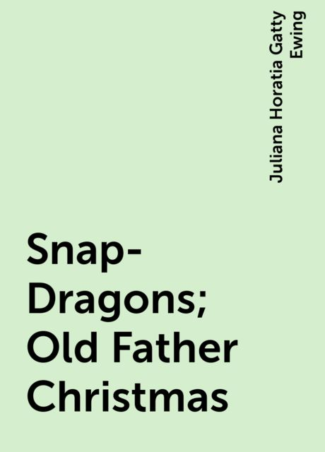 Snap-Dragons; Old Father Christmas, Juliana Horatia Gatty Ewing