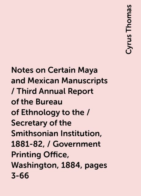 Notes on Certain Maya and Mexican Manuscripts / Third Annual Report of the Bureau of Ethnology to the / Secretary of the Smithsonian Institution, 1881-82, / Government Printing Office, Washington, 1884, pages 3-66, Cyrus Thomas