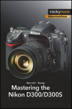 Mastering the Nikon D300/D300S, Darrell Young