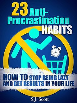 23 Anti-Procrastination Habits: How to Stop Being Lazy and Get Results in Your Life, Scott, S.J.