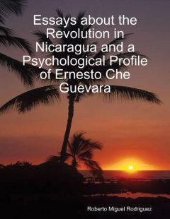 Essays About the Revolution In Nicaragua and a Psychological Profile of Ernesto Che Guevara, Roberto Miguel Rodriguez