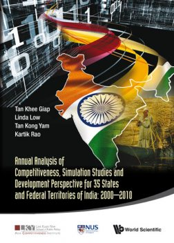 Annual Analysis of Competitiveness, Simulation Studies and Development Perspective for 35 States and Federal Territories of India: 2000–2010, Khee Giap Tan, Kong Yam Tan, Linda Low, Kartik Rao