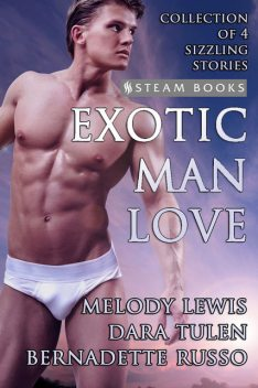Exotic Man Love – A Compilation of 4 Hot Gay M/M Erotica Stories from Steam Books, Bernadette Russo, Dara Tulen, Melody Lewis