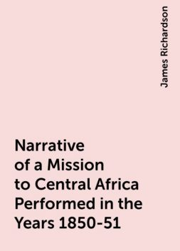 Narrative of a Mission to Central Africa Performed in the Years 1850-51, James Richardson
