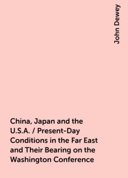 China, Japan and the U.S.A. / Present-Day Conditions in the Far East and Their Bearing on the Washington Conference, John Dewey