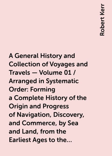 A General History and Collection of Voyages and Travels — Volume 01 / Arranged in Systematic Order: Forming a Complete History of the Origin and Progress of Navigation, Discovery, and Commerce, by Sea and Land, from the Earliest Ages to the Present Time, Robert Kerr