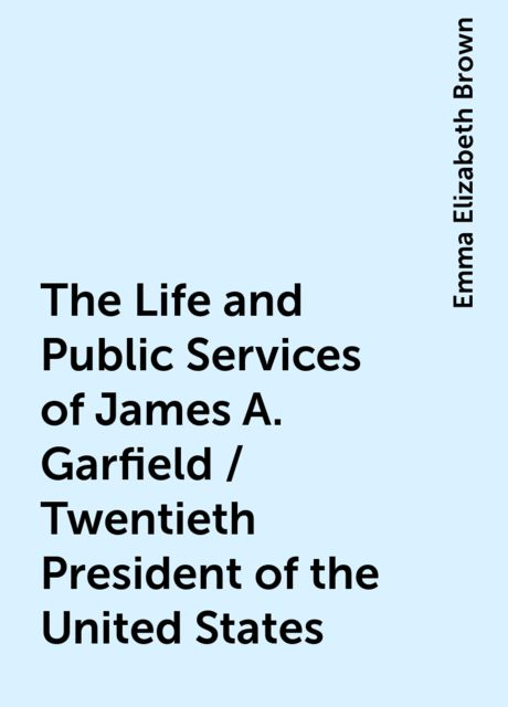 The Life and Public Services of James A. Garfield / Twentieth President of the United States, Emma Elizabeth Brown