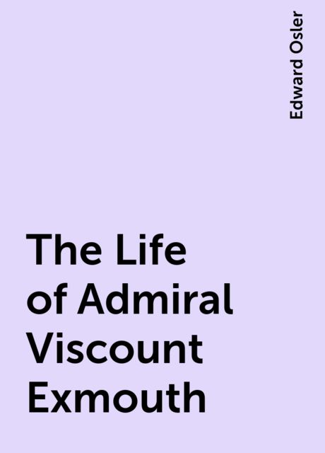 The Life of Admiral Viscount Exmouth, Edward Osler