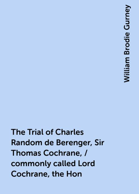 The Trial of Charles Random de Berenger, Sir Thomas Cochrane, / commonly called Lord Cochrane, the Hon. Andrew Cochrane Johnstone, / Richard Gathorne Butt, Ralph Sandom, Alexander M'Rae, John Peter Holloway, / and Henry Lyte for A Conspiracy / In the Cour, William Brodie Gurney
