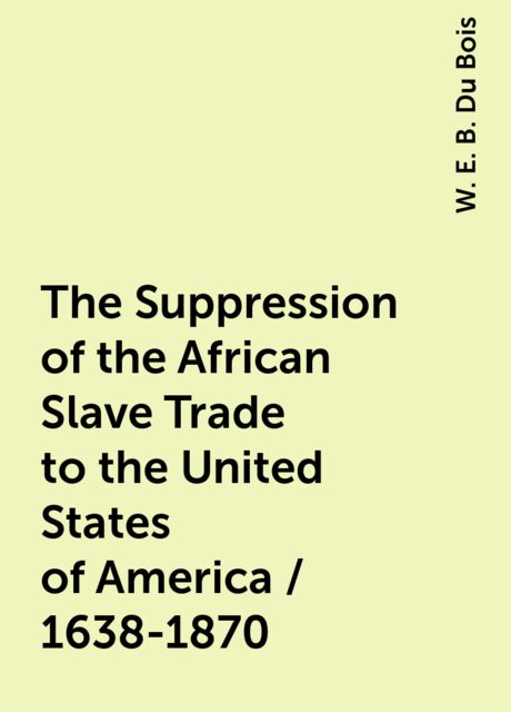 The Suppression of the African Slave Trade to the United States of America / 1638-1870, W. E. B. Du Bois