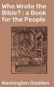 Who Wrote the Bible? : a Book for the People, Washington Gladden