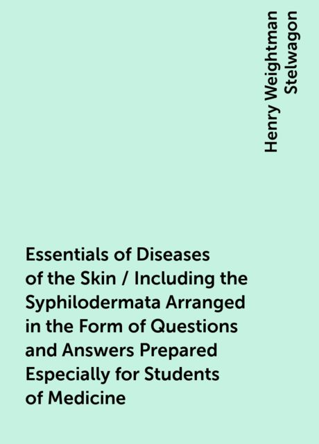 Essentials of Diseases of the Skin / Including the Syphilodermata Arranged in the Form of Questions and Answers Prepared Especially for Students of Medicine, Henry Weightman Stelwagon