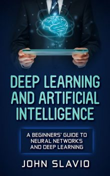 Deep Learning and Artificial Intelligence, John Slavio