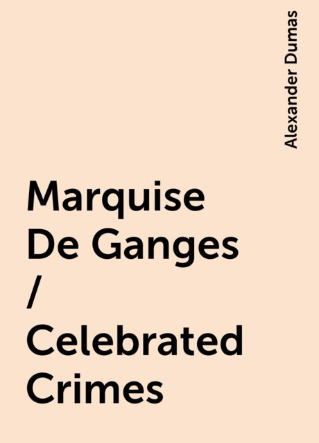 Marquise De Ganges / Celebrated Crimes, Alexander Dumas