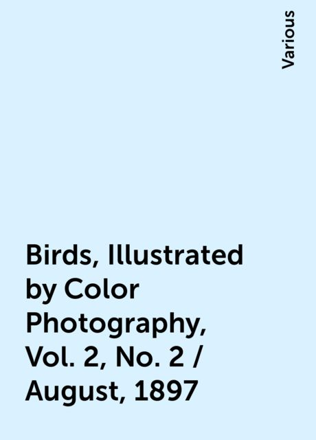 Birds, Illustrated by Color Photography, Vol. 2, No. 2 / August, 1897, Various