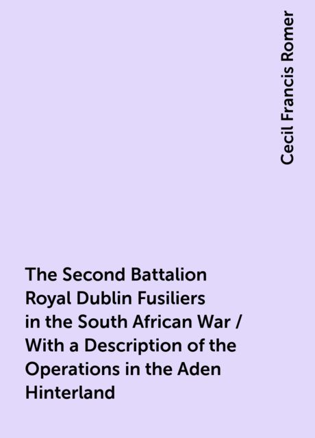 The Second Battalion Royal Dublin Fusiliers in the South African War / With a Description of the Operations in the Aden Hinterland, Cecil Francis Romer