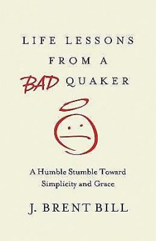 Life Lessons from a Bad Quaker, J.Brent Bill