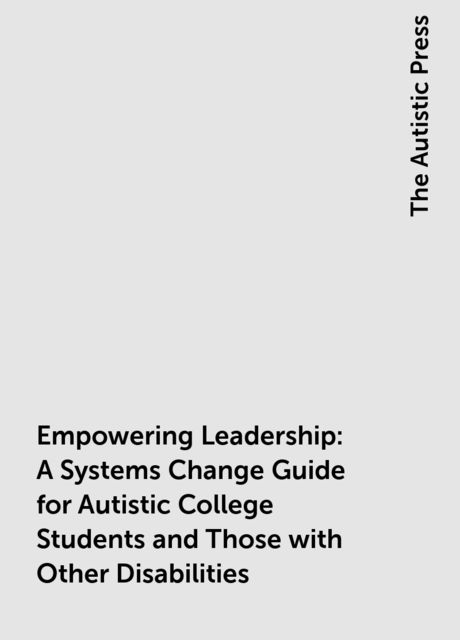 Empowering Leadership: A Systems Change Guide for Autistic College Students and Those with Other Disabilities, The Autistic Press