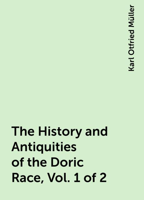 The History and Antiquities of the Doric Race, Vol. 1 of 2, Karl Otfried Müller