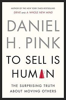 To Sell Is Human: The Surprising Truth About Moving Others, Daniel Pink