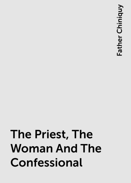 The Priest, The Woman And The Confessional, Father Chiniquy