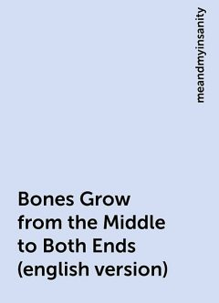 Bones Grow from the Middle to Both Ends (english version), meandmyinsanity