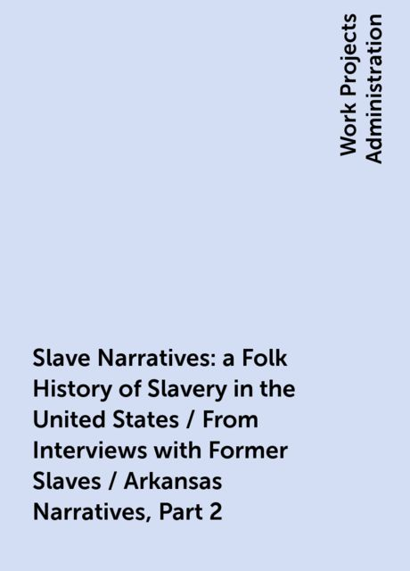 Slave Narratives: a Folk History of Slavery in the United States / From Interviews with Former Slaves / Arkansas Narratives, Part 2,