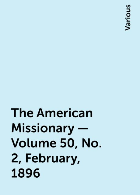 The American Missionary — Volume 50, No. 2, February, 1896, Various