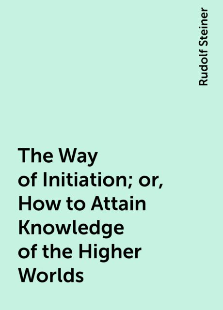 The Way of Initiation; or, How to Attain Knowledge of the Higher Worlds, Rudolf Steiner