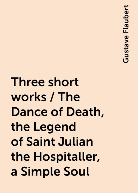 Three short works / The Dance of Death, the Legend of Saint Julian the Hospitaller, a Simple Soul, Gustave Flaubert