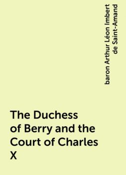 The Duchess of Berry and the Court of Charles X, baron Arthur Léon Imbert de Saint-Amand