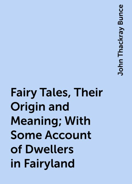 Fairy Tales, Their Origin and Meaning; With Some Account of Dwellers in Fairyland, John Thackray Bunce