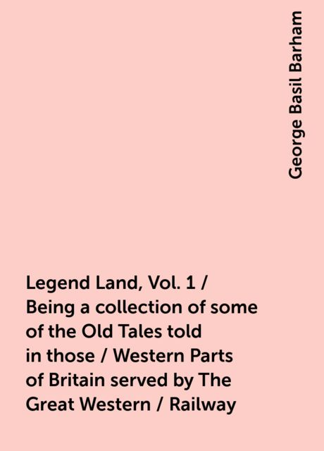 Legend Land, Vol. 1 / Being a collection of some of the Old Tales told in those / Western Parts of Britain served by The Great Western / Railway, George Basil Barham
