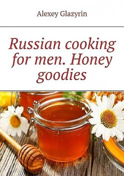 Russian cooking for men. Honey goodies, Alexey Glazyrin