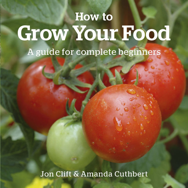 How to Grow Your Food, Amanda Cuthbert, Jon Clift