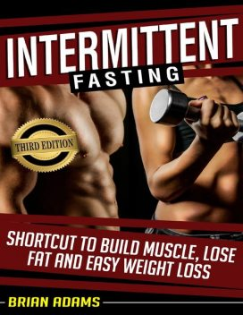 Intermittent Fasting: Shortcut to Build Muscle, Lose Fat, and Easy Weight Loss, Brian Adams