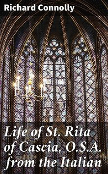 Life of St. Rita of Cascia, O.S.A. from the Italian, Richard Connolly