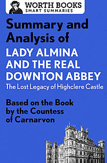 Summary and Analysis of Lady Almina and the Real Downton Abbey: The Lost Legacy of Highclere Castle, Worth Books
