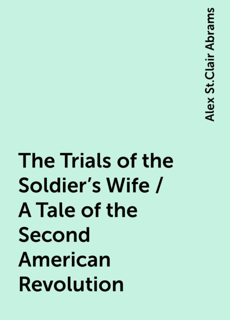 The Trials of the Soldier's Wife / A Tale of the Second American Revolution, Alex St.Clair Abrams