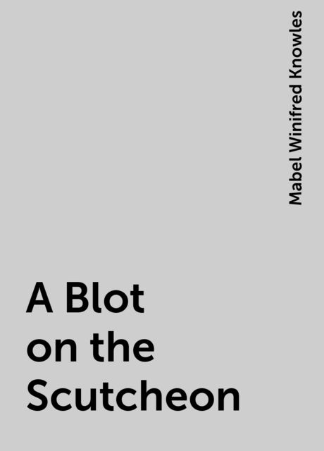 A Blot on the Scutcheon, Mabel Winifred Knowles