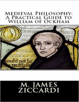 Medieval Philosophy: A Practical Guide to William of Ockham, M.James Ziccardi