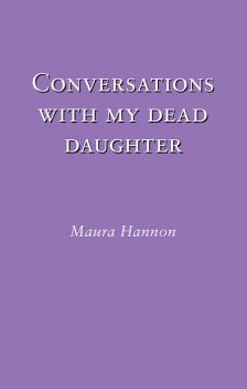 Conversations With My Dead Daughter, Maura Hannon
