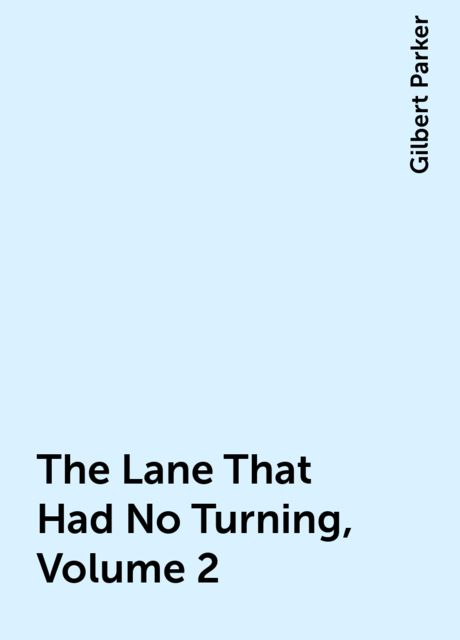 The Lane That Had No Turning, Volume 2, Gilbert Parker