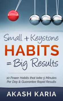Small Habits + Keystone Habits = Big Results! 10 Power Habits That Take 5 Minutes Per Day & Guarantee Rapid Results, Karia Akash