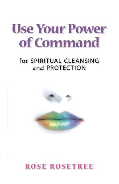 Use Your Power of Command for Spiritual Cleansing and Protection, Rose Rosetree