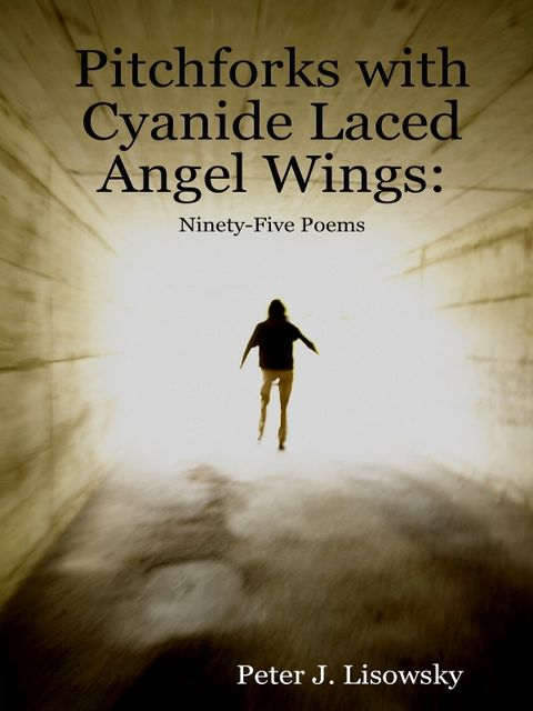 Pitchforks With Cyanide Laced Angel Wings: Ninety-Five Poems, Peter Lisowsky
