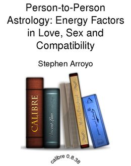 Person-to-Person Astrology: Energy Factors in Love, Sex and Compatibility, Stephen Arroyo