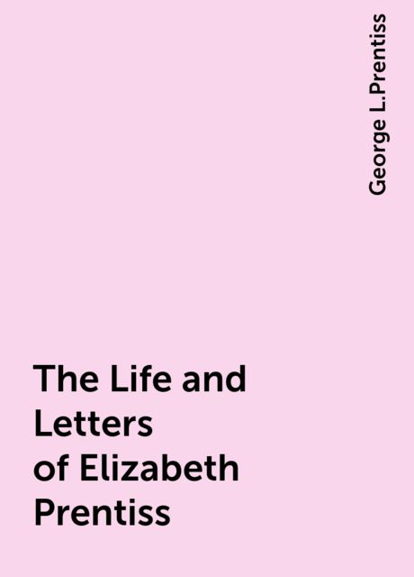 The Life and Letters of Elizabeth Prentiss, George L.Prentiss