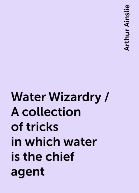 Water Wizardry / A collection of tricks in which water is the chief agent, Arthur Ainslie